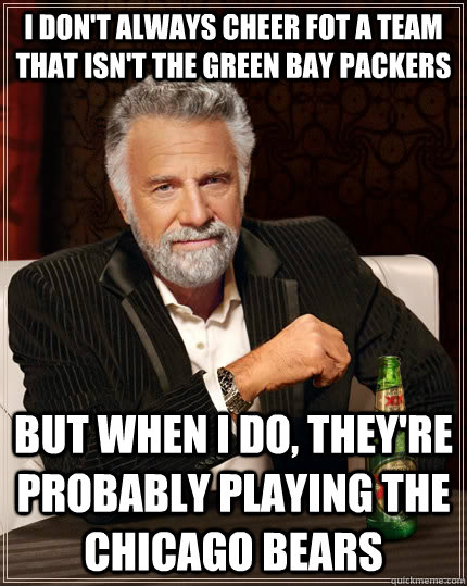 I Dont Always Cheer Fot A Team That Isnt The Green Bay Packers But