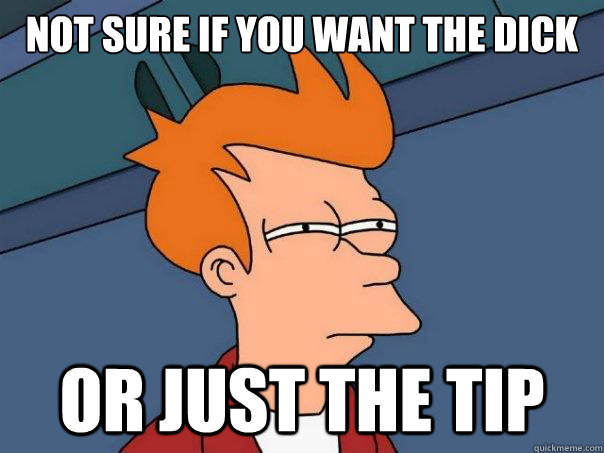 Not sure if you want the dick or just the tip - Not sure if you want the dick or just the tip  Futurama Fry