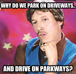 WHY DO WE PARK ON DRIVEWAYS.. AND DRIVE ON PARKWAYS?