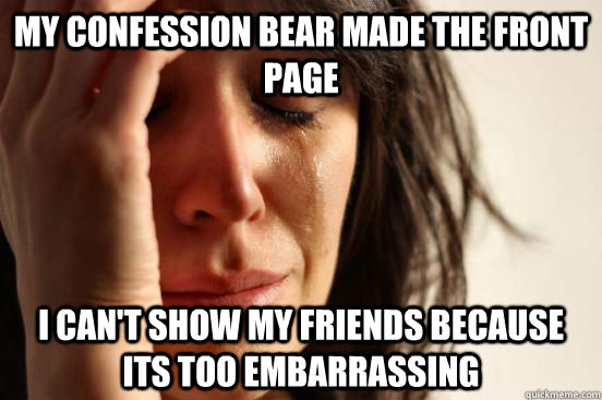 My confession bear made the front page i can't show my friends because its too embarrassing - My confession bear made the front page i can't show my friends because its too embarrassing  First World Problems
