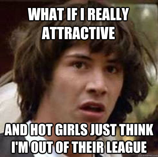 What if i really attractive  and hot girls just think I'm out of their league  - What if i really attractive  and hot girls just think I'm out of their league   conspiracy keanu