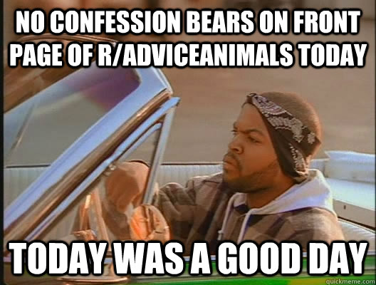 no confession bears on front page of r/adviceanimals today Today was a good day