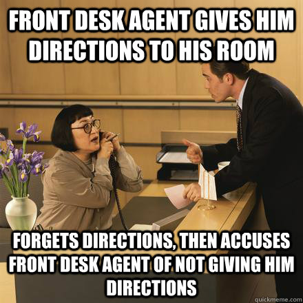front desk agent gives him directions to his room forgets directions, then accuses front desk agent of not giving him directions  Scumbag Hotel Guest
