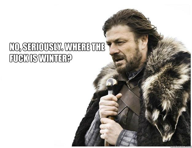 No, Seriously. Where the  fuck is winter? - No, Seriously. Where the  fuck is winter?  Imminent Ned