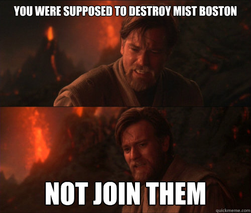 You were supposed to destroy MIST BOSTON Not join them