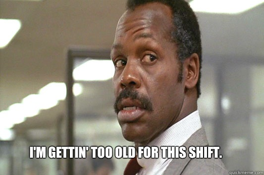 I'm gettin' too old for this shift.  Danny Glover Lethal Weapon