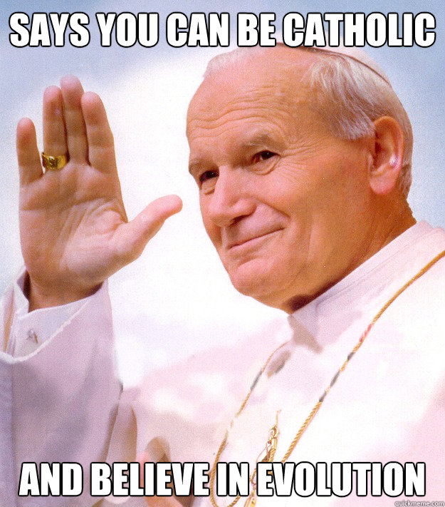 says you can be catholic  and believe in evolution  Good Guy Pope