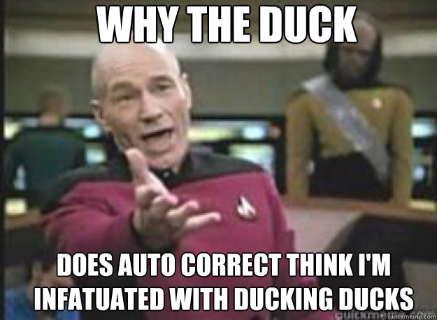 Why the duck does auto correct think i'm infatuated with ducking ducks