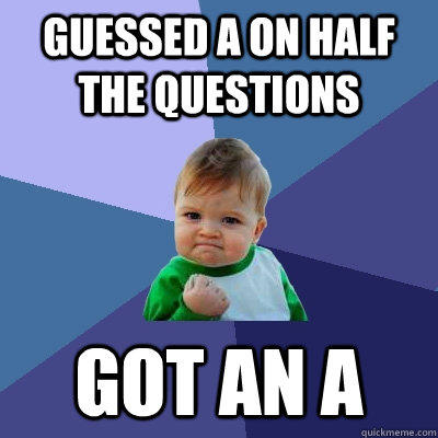 Guessed A on half the questions got an A - Guessed A on half the questions got an A  Success Kid