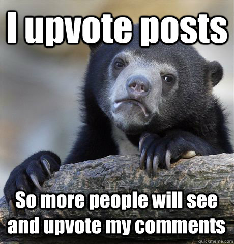 I upvote posts So more people will see and upvote my comments - I upvote posts So more people will see and upvote my comments  Confession Bear