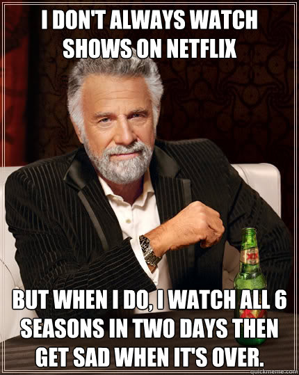 I don't always watch shows on Netflix but when I do, i watch all 6 seasons in two days then get sad when it's over. - I don't always watch shows on Netflix but when I do, i watch all 6 seasons in two days then get sad when it's over.  The Most Interesting Man In The World