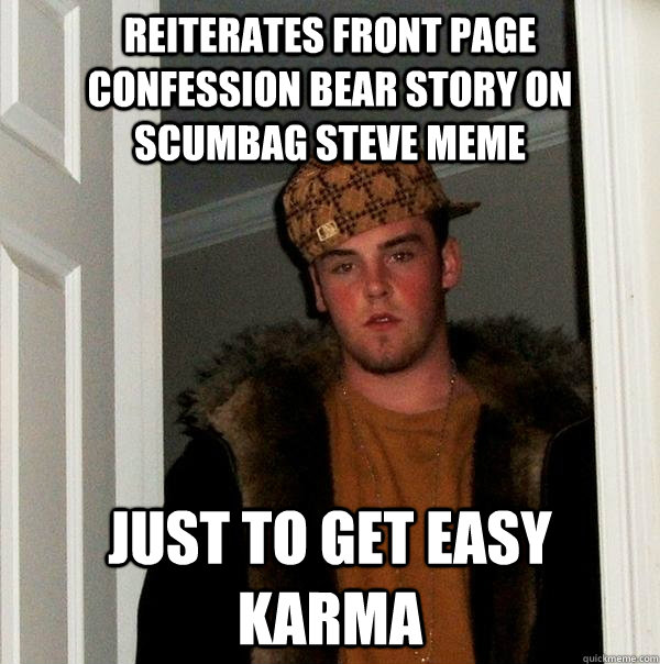 Reiterates front page confession bear story on scumbag steve meme just to get easy karma - Reiterates front page confession bear story on scumbag steve meme just to get easy karma  Scumbag Steve