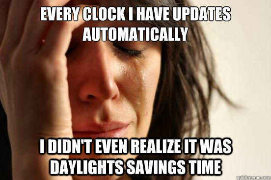 Every clock I have updates automatically I didn't even realize it was daylights savings time - Every clock I have updates automatically I didn't even realize it was daylights savings time  First World Problems