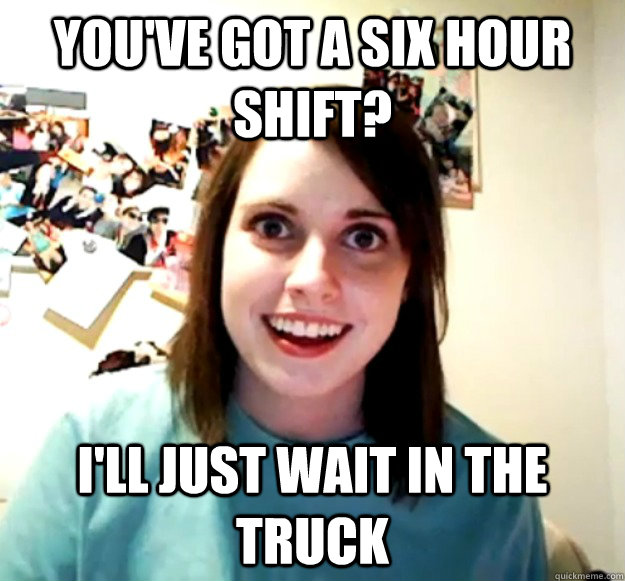 You've got a six hour shift? I'll just wait in the truck - You've got a six hour shift? I'll just wait in the truck  Overly Attached Girlfriend