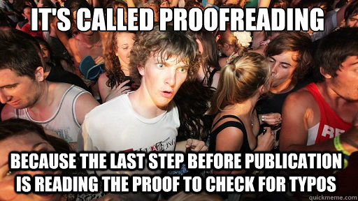 It's called proofreading  because the last step before publication is reading the proof to check for typos - It's called proofreading  because the last step before publication is reading the proof to check for typos  Sudden Clarity Clarence