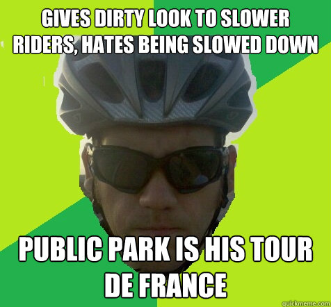 GIVES DIRTY LOOK TO SLOWER RIDERS, HATES BEING SLOWED DOWN PUBLIC PARK IS HIS TOUR DE FRANCE  Angry Cyclist