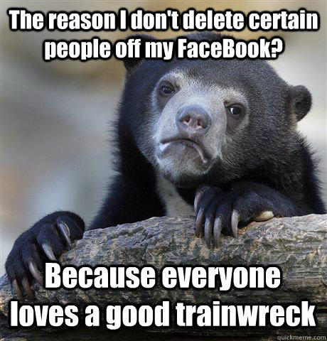 The reason I don't delete certain people off my FaceBook? Because everyone loves a good trainwreck - The reason I don't delete certain people off my FaceBook? Because everyone loves a good trainwreck  Confession Bear