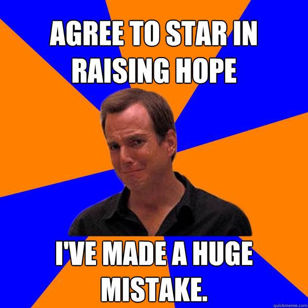 Agree to star in Raising Hope I've made a huge mistake.