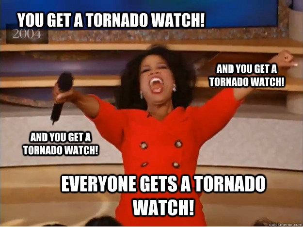 You get a tornado watch! everyone gets a tornado watch! and you get a tornado watch! and you get a tornado watch! - You get a tornado watch! everyone gets a tornado watch! and you get a tornado watch! and you get a tornado watch!  oprah you get a car