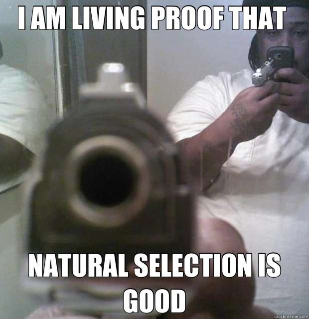 I AM LIVING PROOF THAT  NATURAL SELECTION IS GOOD  the amazing dumbfuck