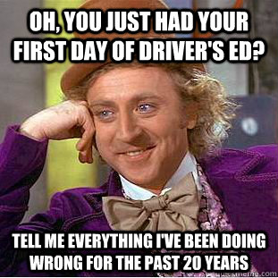 oh, you just had your first day of driver's ed? tell me everything I've been doing wrong for the past 20 years - oh, you just had your first day of driver's ed? tell me everything I've been doing wrong for the past 20 years  Misc