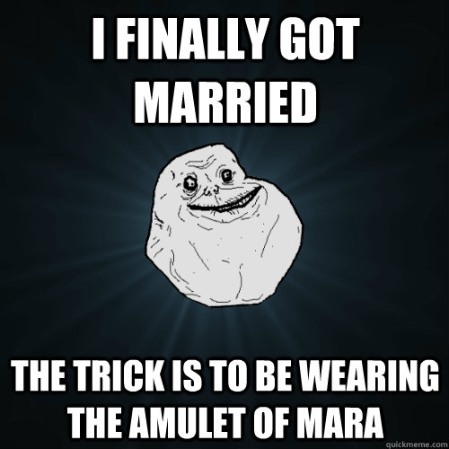 i finally got married  the trick is to be wearing the amulet of mara - i finally got married  the trick is to be wearing the amulet of mara  Forever Alone