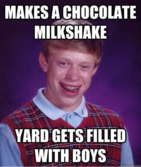 makes a chocolate milkshake  Yard gets filled with boys - makes a chocolate milkshake  Yard gets filled with boys  Bad Luck Brian