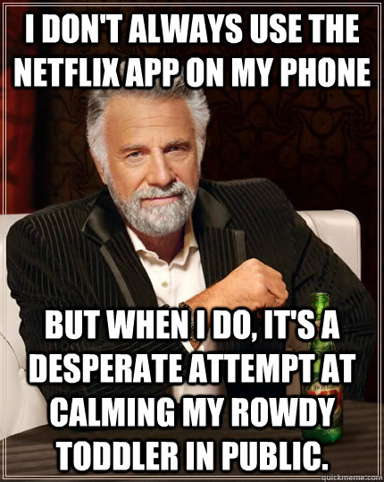 I don't always use the netflix app on my phone but when I do, it's a desperate attempt at calming my rowdy toddler in public. - I don't always use the netflix app on my phone but when I do, it's a desperate attempt at calming my rowdy toddler in public.  The Most Interesting Man In The World