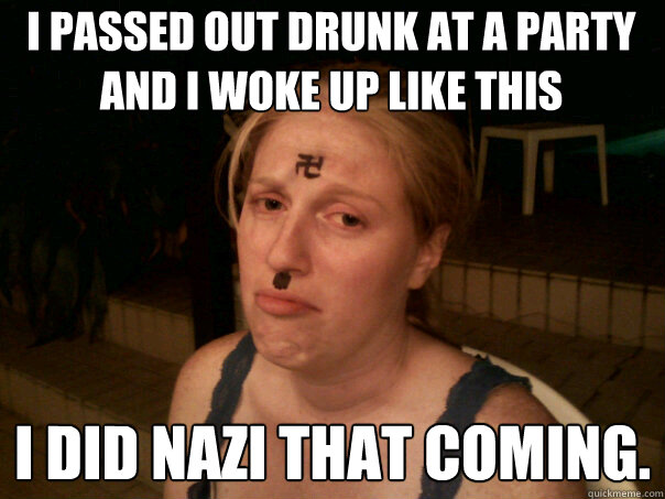 9f962d2cea93b686f0b405e289ad1572f5d0a602bf6c7d6142291c35c315bc6d i passed out drunk at a party and i woke up like this i did nazi