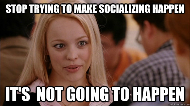 Stop trying to make socializing happen It's  NOT GOING TO HAPPEN - Stop trying to make socializing happen It's  NOT GOING TO HAPPEN  Stop trying to make happen Rachel McAdams