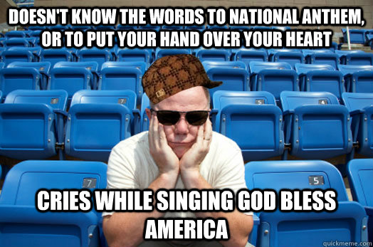 Doesn't know the words to national anthem, or to put your hand over your heart cries while singing God bless america - Doesn't know the words to national anthem, or to put your hand over your heart cries while singing God bless america  Scumbag Sports Fan