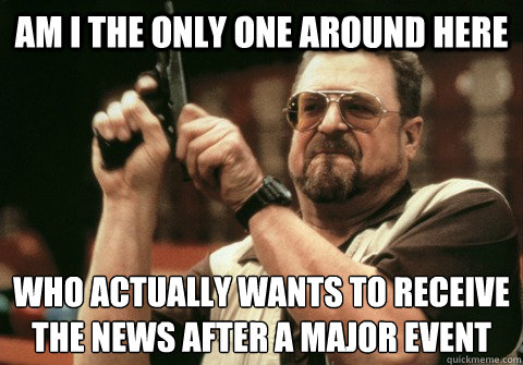 Am I the only one around here who actually wants to receive the news after a major event - Am I the only one around here who actually wants to receive the news after a major event  Am I the only one