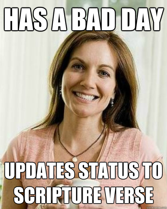 Has a bad day Updates status to scripture verse  Annoying Facebook Mom