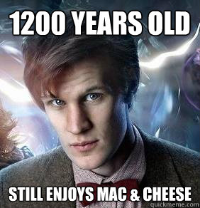 1200 YEARS OLD STILL ENJOYS MAC & CHEESE - 1200 YEARS OLD STILL ENJOYS MAC & CHEESE  Doctor Who 1200