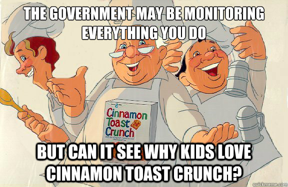 The government may be monitoring everything you do but can it see why kids love cinnamon toast crunch?
