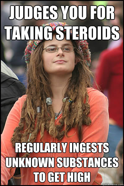 Judges you for taking steroids Regularly ingests unknown substances to get high - Judges you for taking steroids Regularly ingests unknown substances to get high  College Liberal