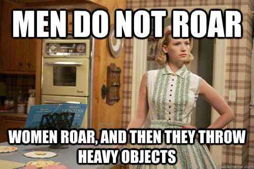 Men do not roar WOmen roar, and then they throw heavy objects - Men do not roar WOmen roar, and then they throw heavy objects  Misc