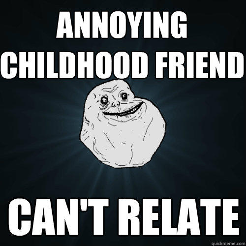 Annoying Childhood Friend can't relate - Annoying Childhood Friend can't relate  Forever Alone