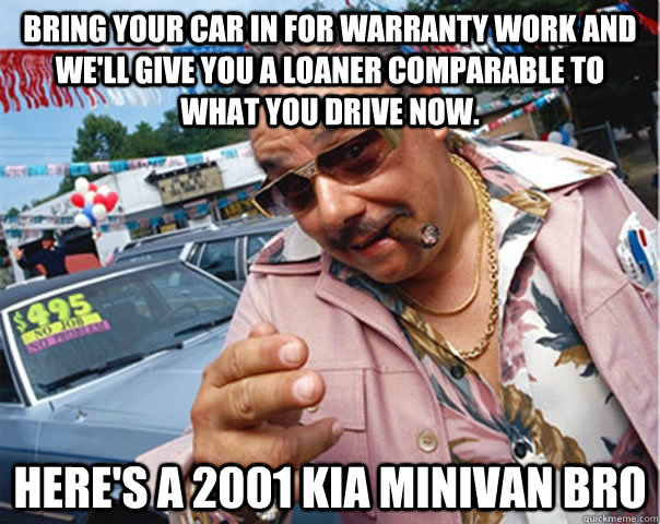 Bring your car in for warranty work and we'll give you a loaner comparable to what you drive now. here's a 2001 kia minivan bro - Bring your car in for warranty work and we'll give you a loaner comparable to what you drive now. here's a 2001 kia minivan bro  Scumbag car dealer
