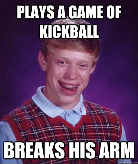 Funny Kickball Meme : Plays a game of kickball breaks his arm bad luck brian