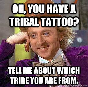 Oh you have a tribal tattoo tell me about which tribe for Funny tattoo memes