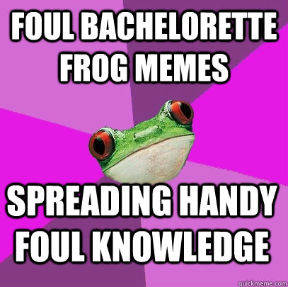 foul bachelorette frog memes spreading handy foul knowledge - foul bachelorette frog memes spreading handy foul knowledge  Foul Bachelorette Frog
