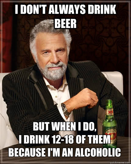 I don't always drink beer but when I do, I drink 12-18 of them because I'm an alcoholic - I don't always drink beer but when I do, I drink 12-18 of them because I'm an alcoholic  The Most Interesting Man In The World