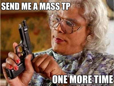 Send me a mass TP one more time