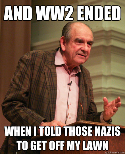 And WW2 ended when i told those nazis to get off my lawn - And WW2 ended when i told those nazis to get off my lawn  Senile History Teacher