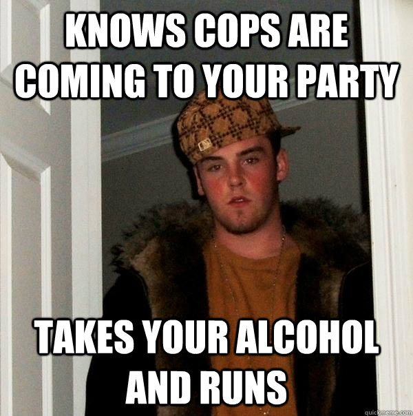 knows cops are coming to your party takes your alcohol and runs - knows cops are coming to your party takes your alcohol and runs  Scumbag Steve