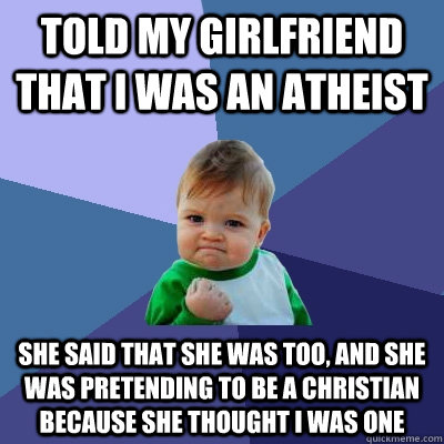 Told my girlfriend that I was an atheist She said that she was too, and she was pretending to be a christian because she thought I was one - Told my girlfriend that I was an atheist She said that she was too, and she was pretending to be a christian because she thought I was one  Success Kid