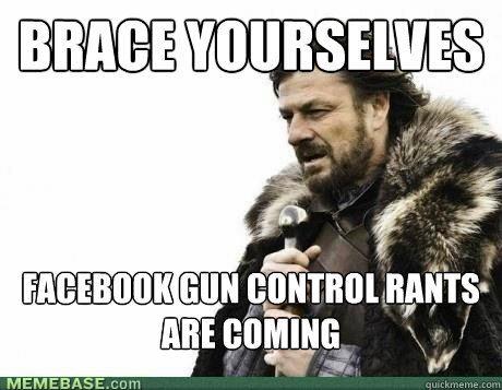 BRACE YOURSELVES FACEBOOK GUN CONTROL RANTS ARE COMING - BRACE YOURSELVES FACEBOOK GUN CONTROL RANTS ARE COMING  Misc