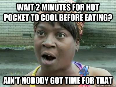wait 2 minutes for hot pocket to cool before eating? Ain't Nobody Got Time For That