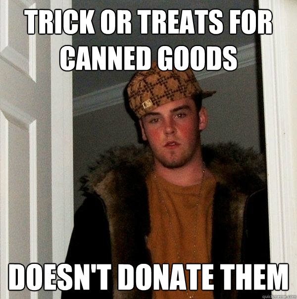 trick or treats for canned goods Doesn't donate them - trick or treats for canned goods Doesn't donate them  Scumbag Steve